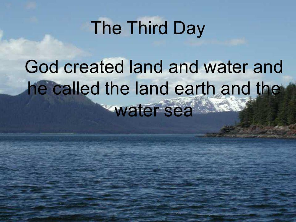 The Third Day God created land and water and he called the land earth and the water sea