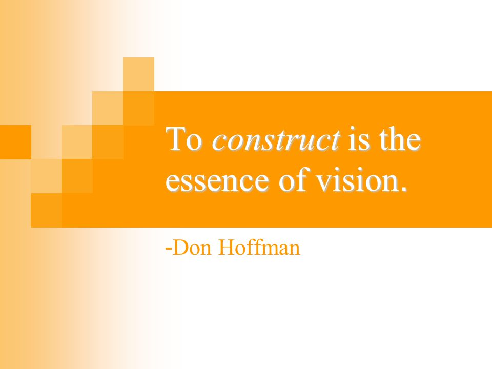 To construct is the essence of vision.