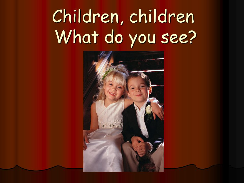 Children, children What do you see