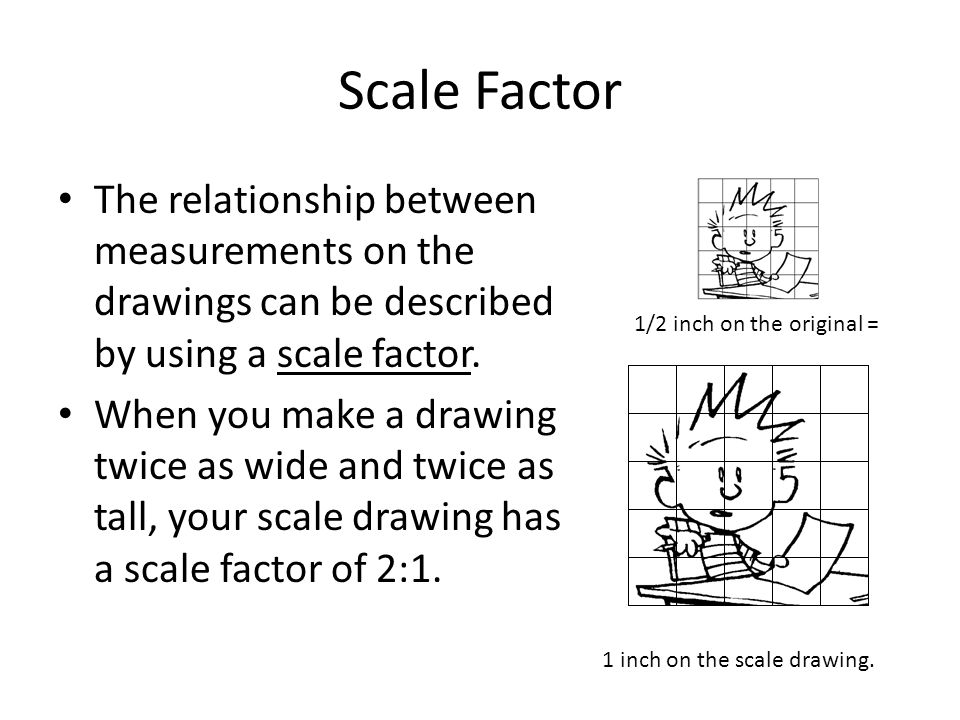 Scale Factor The relationship between measurements on the drawings can be described by using a scale factor.