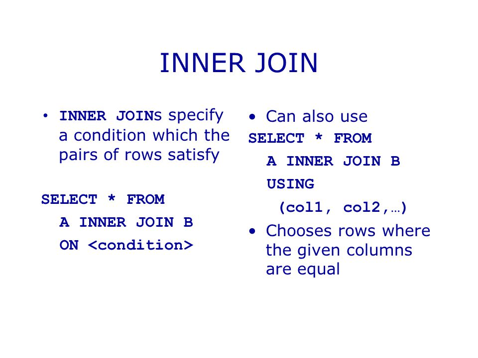INNER JOIN INNER JOINs specify a condition which the pairs of rows satisfy. SELECT * FROM. A INNER JOIN B.