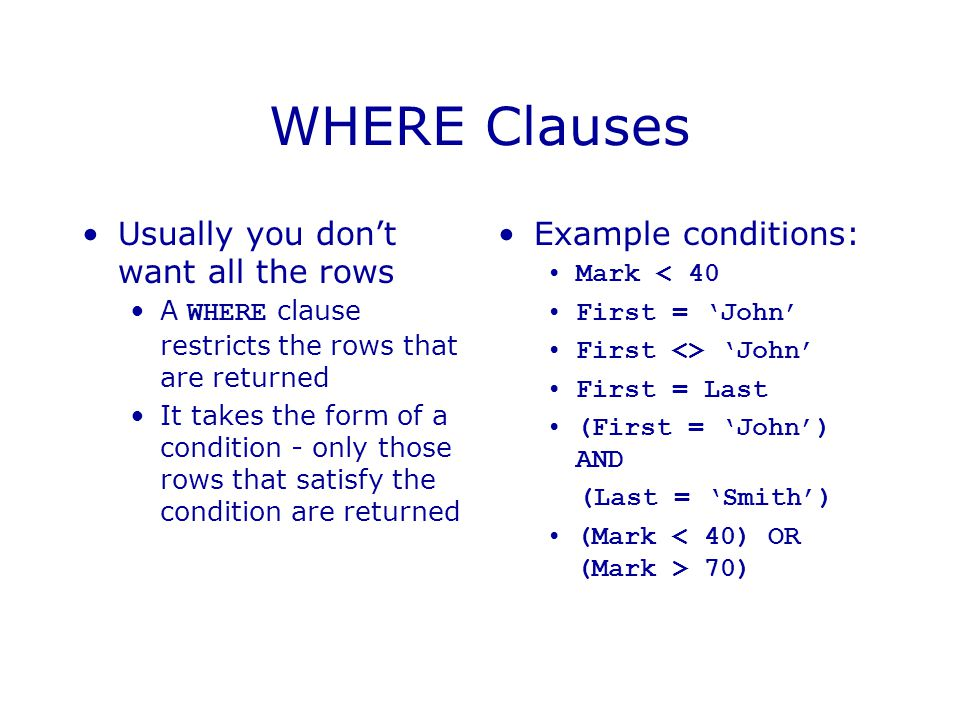 WHERE Clauses Usually you don't want all the rows Example conditions: