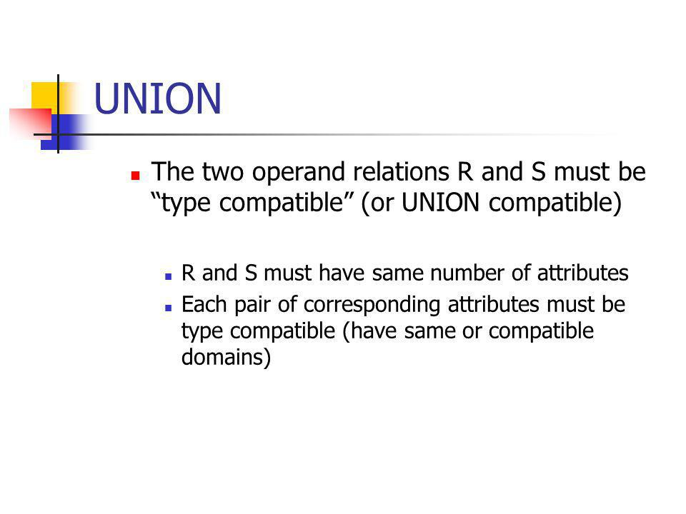 UNION The two operand relations R and S must be type compatible (or UNION compatible) R and S must have same number of attributes.