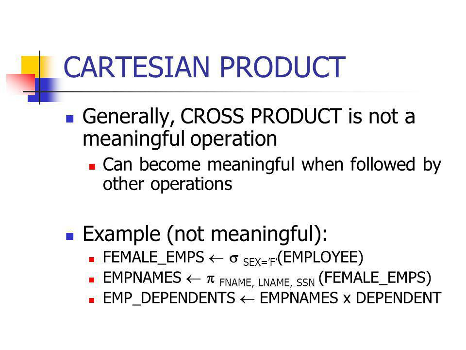 CARTESIAN PRODUCT Generally, CROSS PRODUCT is not a meaningful operation. Can become meaningful when followed by other operations.