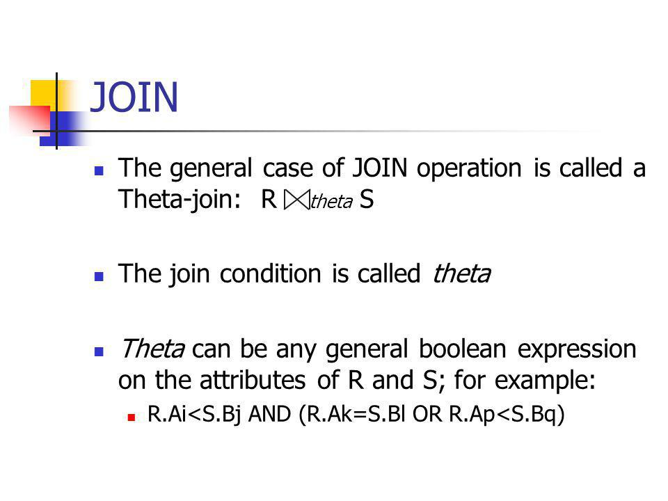 JOIN The general case of JOIN operation is called a Theta-join: R theta S. The join condition is called theta.