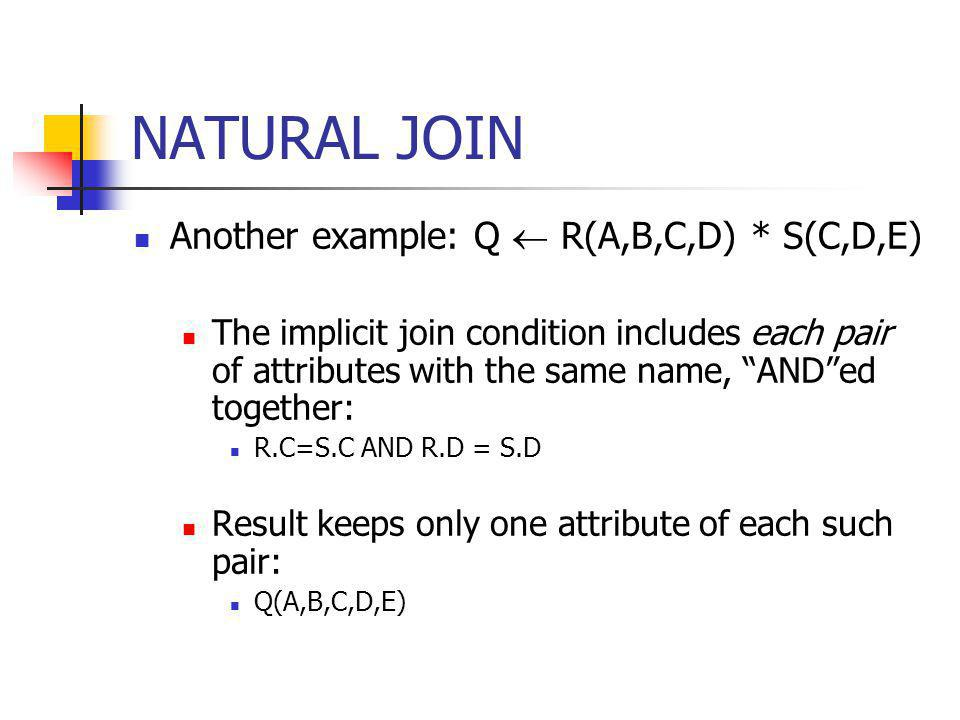 NATURAL JOIN Another example: Q  R(A,B,C,D) * S(C,D,E)