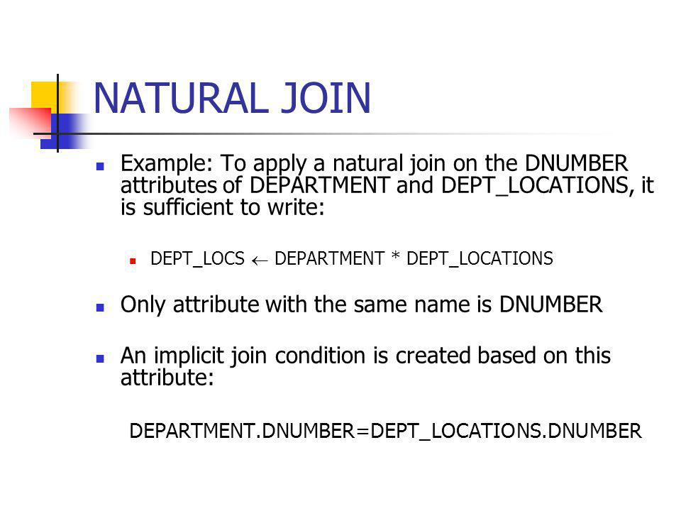 NATURAL JOIN Example: To apply a natural join on the DNUMBER attributes of DEPARTMENT and DEPT_LOCATIONS, it is sufficient to write:
