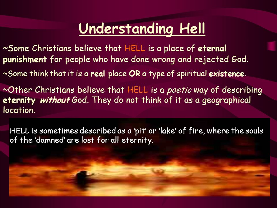 Understanding Hell~Some Christians believe that HELL is a place of eternal punishment for people who have done wrong and rejected God.