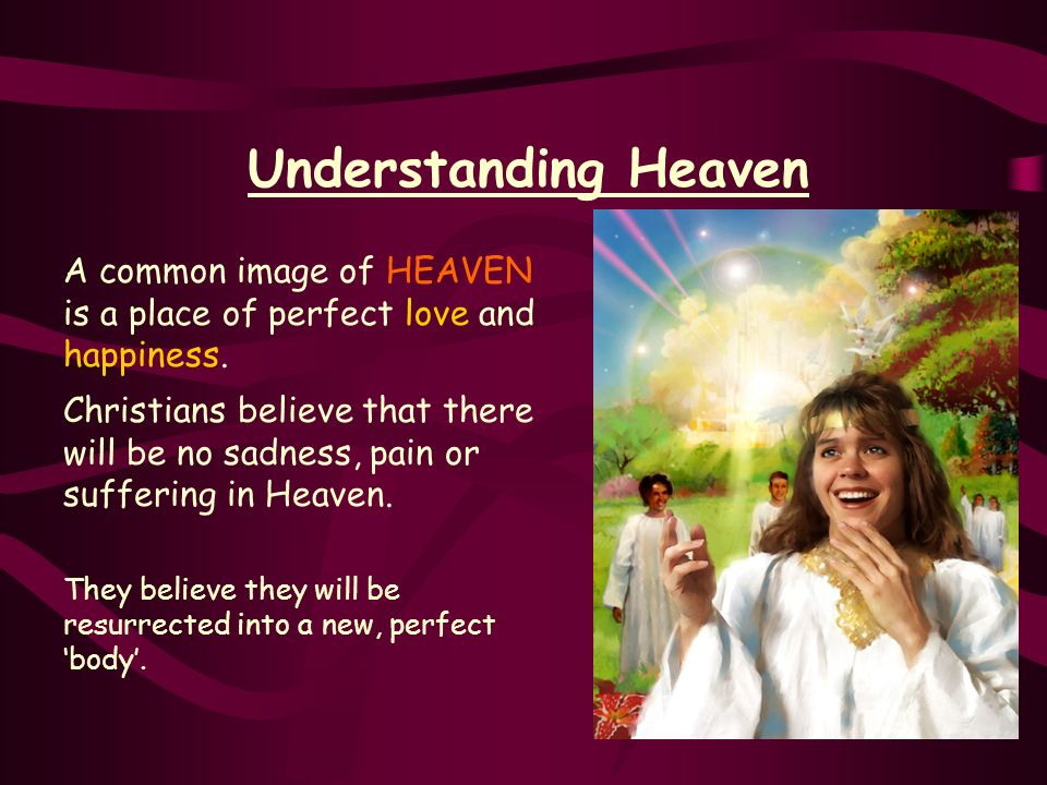 Understanding HeavenA common image of HEAVEN is a place of perfect love and happiness.