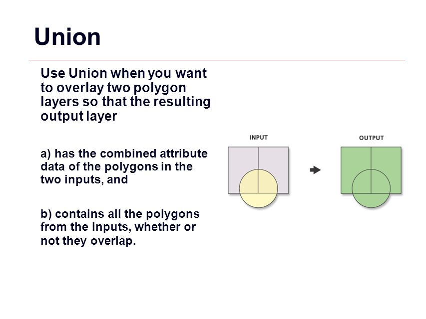 Union Use Union when you want to overlay two polygon layers so that the resulting output layer.