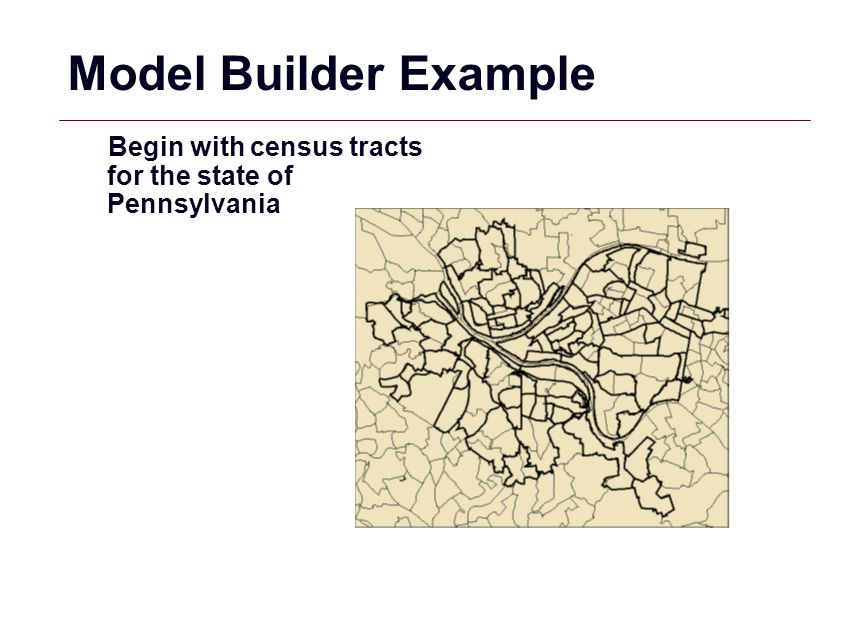 Model Builder Example Begin with census tracts for the state of Pennsylvania