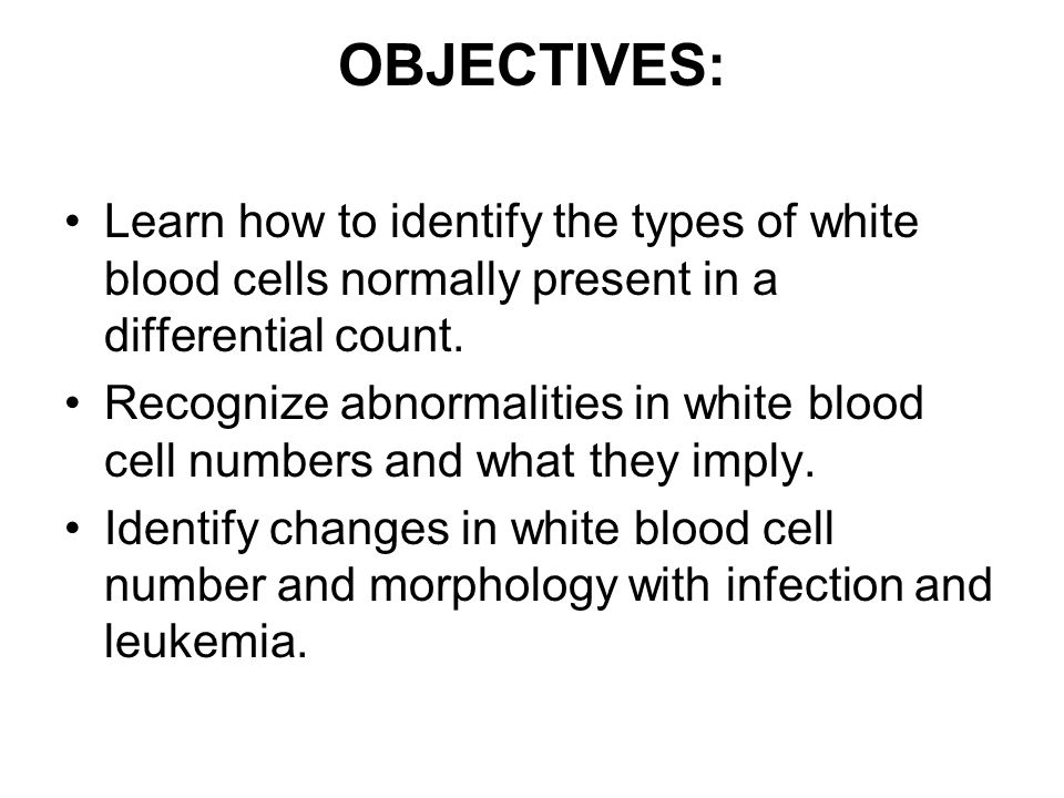 OBJECTIVES: Learn how to identify the types of white blood cells normally present in a differential count.