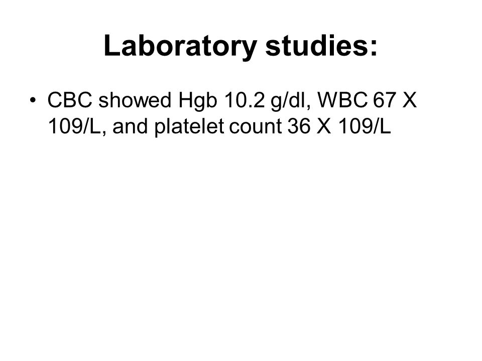 Laboratory studies: CBC showed Hgb 10.2 g/dl, WBC 67 X 109/L, and platelet count 36 X 109/L