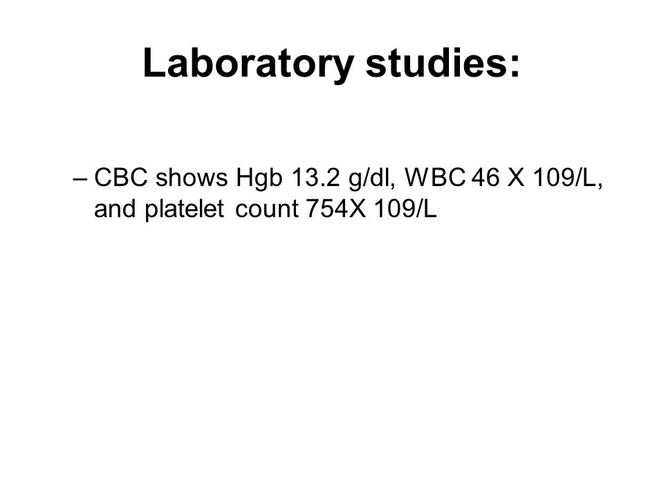 Laboratory studies: CBC shows Hgb 13.2 g/dl, WBC 46 X 109/L, and platelet count 754X 109/L
