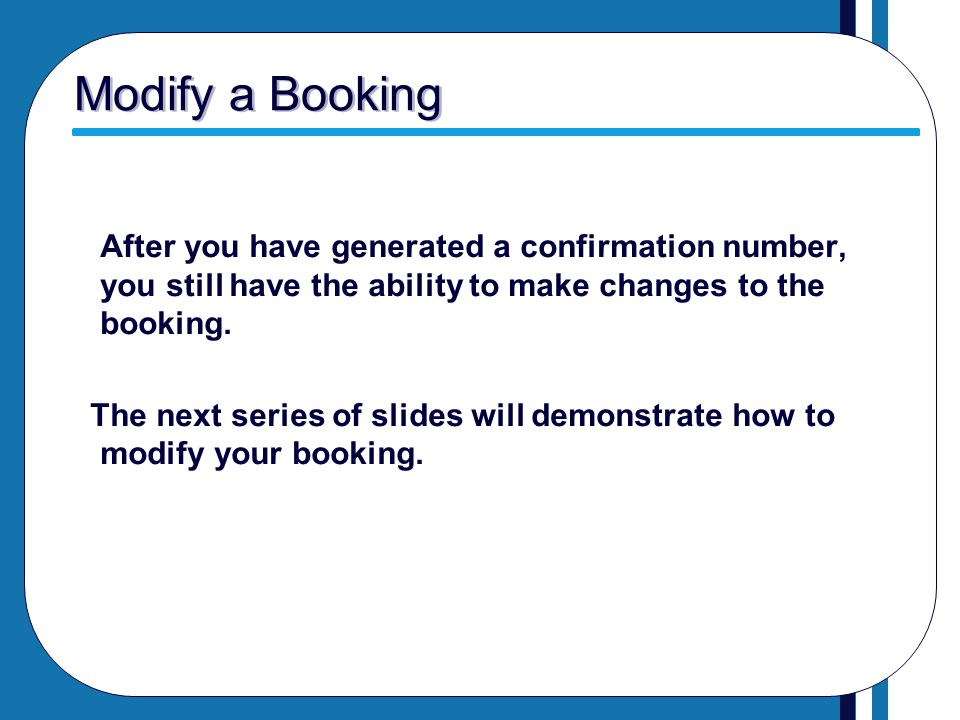 Modify a Booking After you have generated a confirmation number, you still have the ability to make changes to the booking.