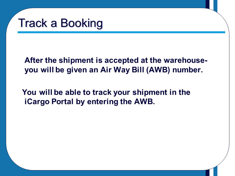 Track a Booking After the shipment is accepted at the warehouse- you will be given an Air Way Bill (AWB) number.