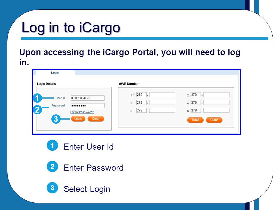 Log in to iCargo Upon accessing the iCargo Portal, you will need to log in. 1. 2. 3. 1. Enter User Id.