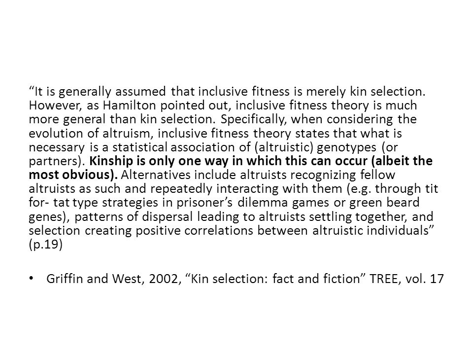 It is generally assumed that inclusive fitness is merely kin selection. However, as Hamilton pointed out, inclusive fitness theory is much more general than kin selection. Specifically, when considering the evolution of altruism, inclusive fitness theory states that what is necessary is a statistical association of (altruistic) genotypes (or partners). Kinship is only one way in which this can occur (albeit the most obvious). Alternatives include altruists recognizing fellow altruists as such and repeatedly interacting with them (e.g. through tit for- tat type strategies in prisoner's dilemma games or green beard genes), patterns of dispersal leading to altruists settling together, and selection creating positive correlations between altruistic individuals (p.19)