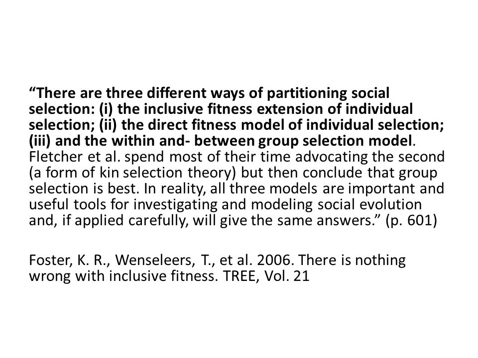 There are three different ways of partitioning social selection: (i) the inclusive fitness extension of individual selection; (ii) the direct fitness model of individual selection; (iii) and the within and- between group selection model. Fletcher et al. spend most of their time advocating the second (a form of kin selection theory) but then conclude that group selection is best. In reality, all three models are important and useful tools for investigating and modeling social evolution and, if applied carefully, will give the same answers. (p. 601)
