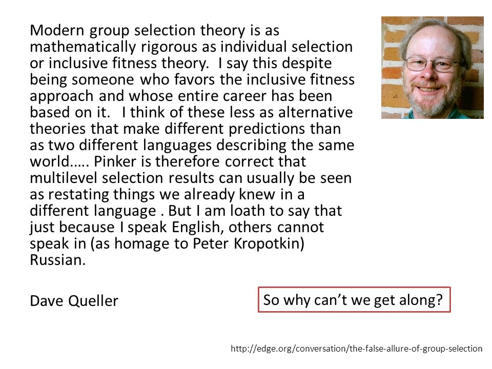 Modern group selection theory is as mathematically rigorous as individual selection or inclusive fitness theory. I say this despite being someone who favors the inclusive fitness approach and whose entire career has been based on it. I think of these less as alternative theories that make different predictions than as two different languages describing the same world.…. Pinker is therefore correct that multilevel selection results can usually be seen as restating things we already knew in a different language . But I am loath to say that just because I speak English, others cannot speak in (as homage to Peter Kropotkin) Russian. Dave Queller