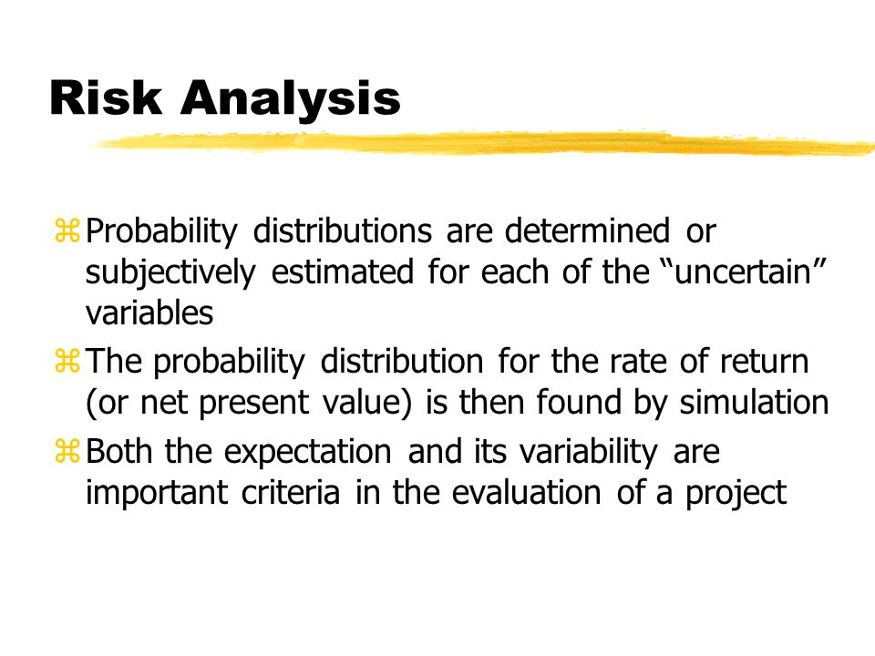 Risk Analysis Probability distributions are determined or subjectively estimated for each of the uncertain variables.