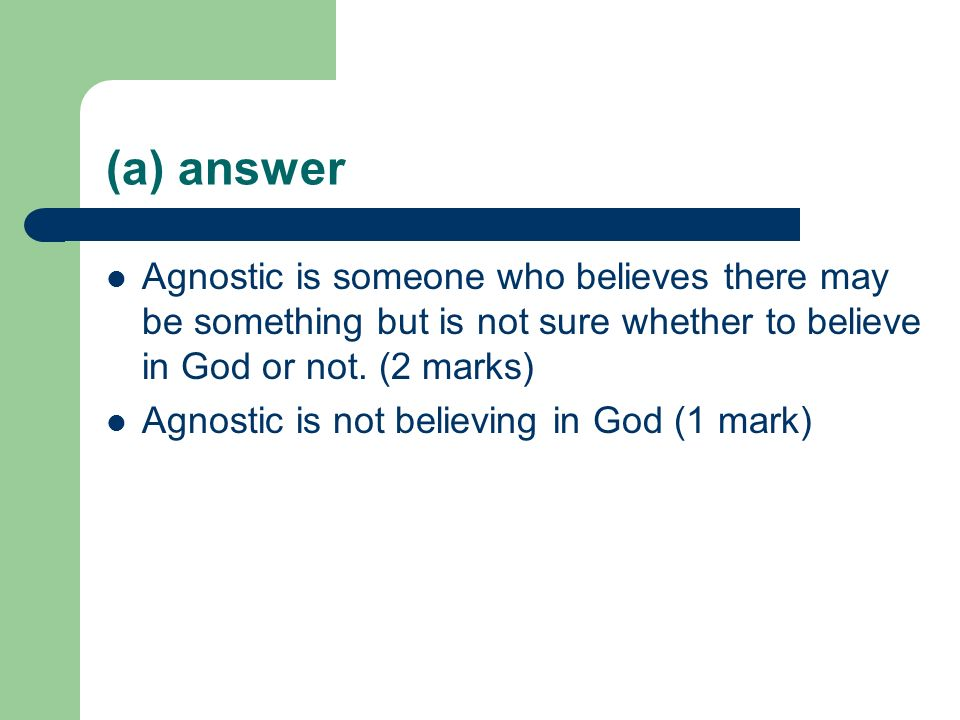 (a) answer Agnostic is someone who believes there may be something but is not sure whether to believe in God or not. (2 marks)