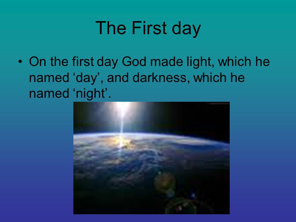 The First dayOn the first day God made light, which he named 'day', and darkness, which he named 'night'.