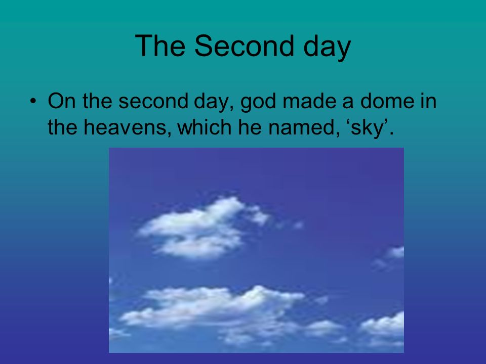 The Second day On the second day, god made a dome in the heavens, which he named, 'sky'.