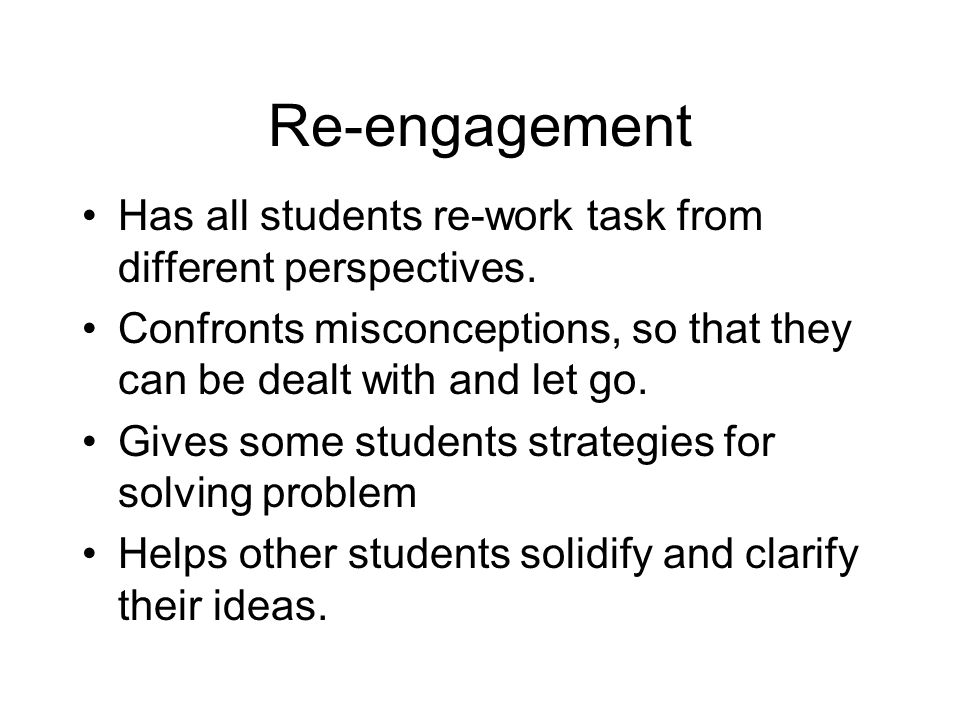 Re-engagement Has all students re-work task from different perspectives. Confronts misconceptions, so that they can be dealt with and let go.