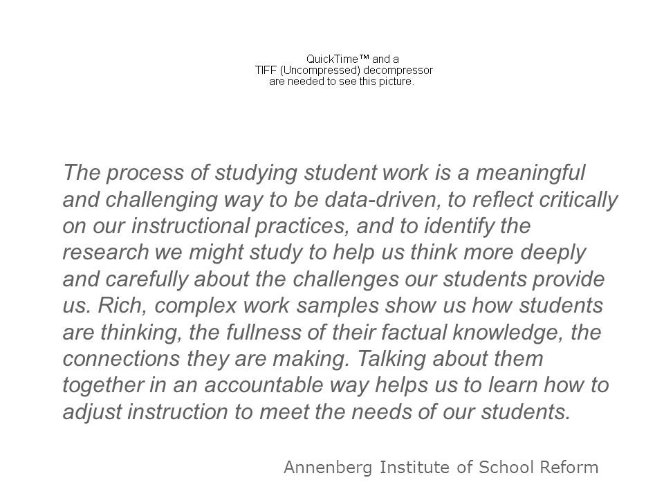 The process of studying student work is a meaningful and challenging way to be data-driven, to reflect critically on our instructional practices, and to identify the research we might study to help us think more deeply and carefully about the challenges our students provide us. Rich, complex work samples show us how students are thinking, the fullness of their factual knowledge, the connections they are making. Talking about them together in an accountable way helps us to learn how to adjust instruction to meet the needs of our students.