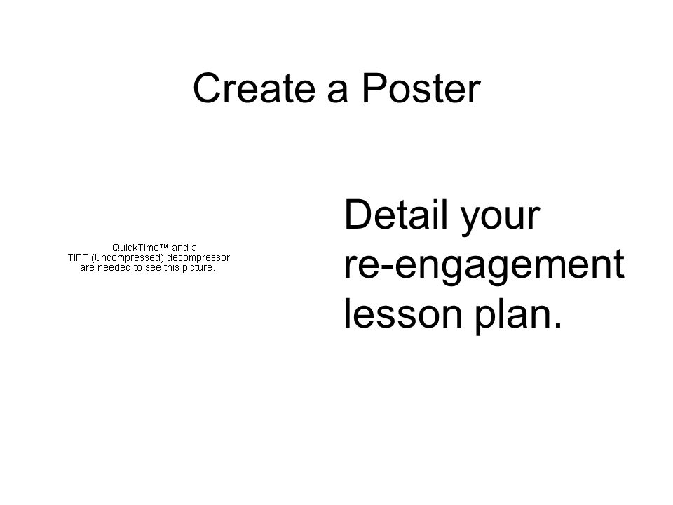 Create a Poster Detail your re-engagement lesson plan.
