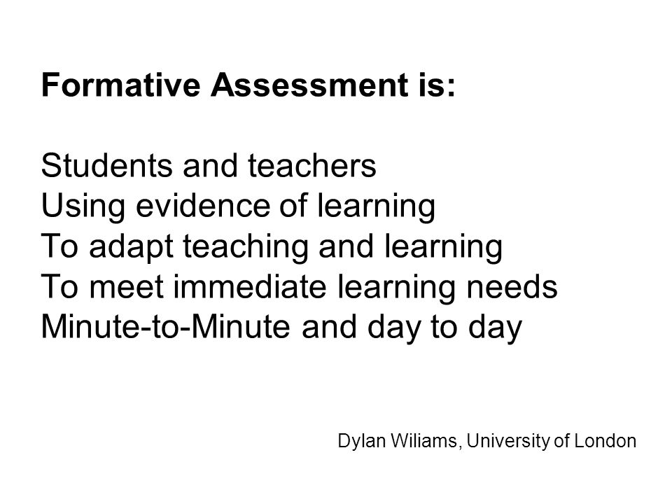 Formative Assessment is: Students and teachers Using evidence of learning To adapt teaching and learning To meet immediate learning needs Minute-to-Minute and day to day