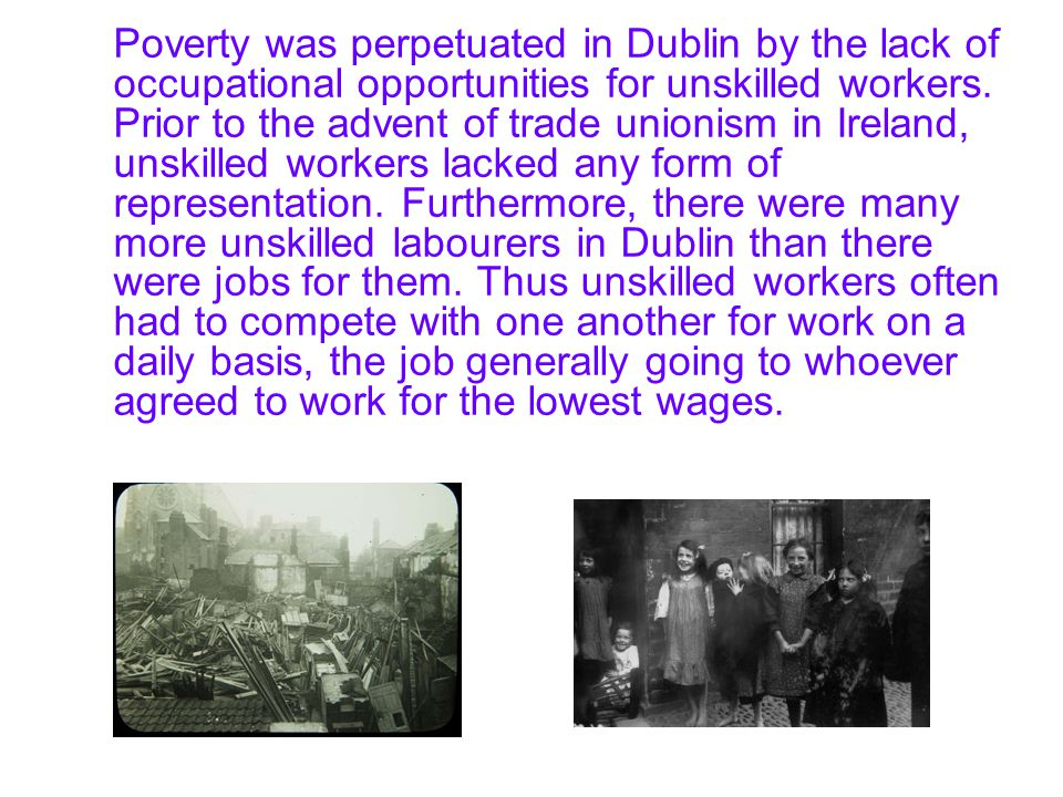 Poverty was perpetuated in Dublin by the lack of occupational opportunities for unskilled workers.