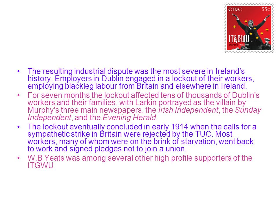 The resulting industrial dispute was the most severe in Ireland s history. Employers in Dublin engaged in a lockout of their workers, employing blackleg labour from Britain and elsewhere in Ireland.