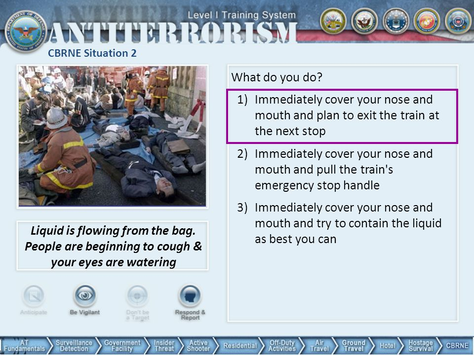 CBRNE Situation 2 What do you do Immediately cover your nose and mouth and plan to exit the train at the next stop.