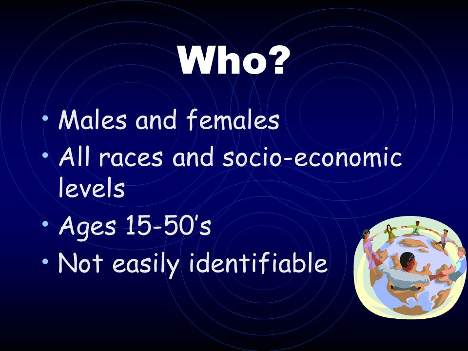 Who Males and females All races and socio-economic levels