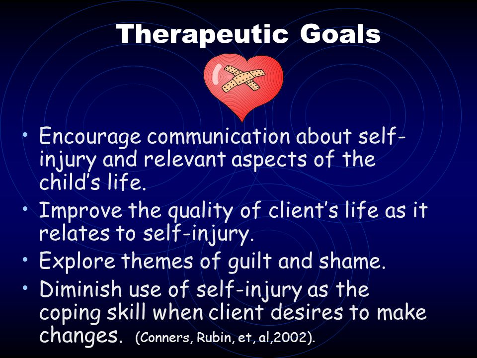 Therapeutic Goals Encourage communication about self-injury and relevant aspects of the child's life.