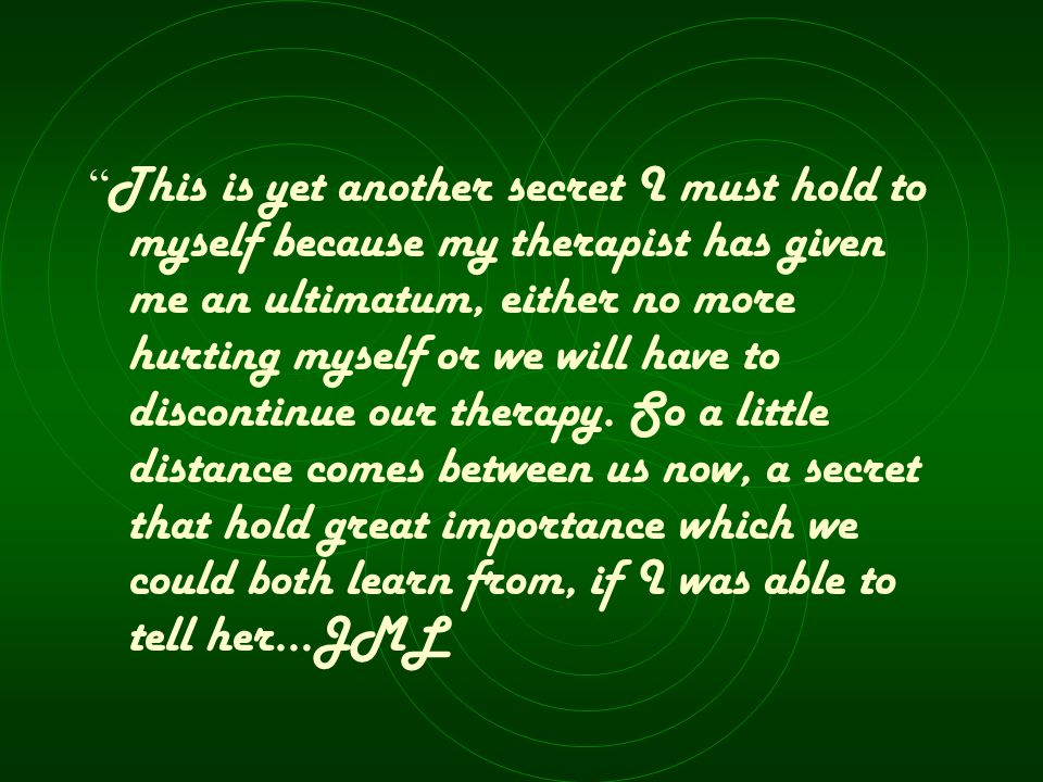 This is yet another secret I must hold to myself because my therapist has given me an ultimatum, either no more hurting myself or we will have to discontinue our therapy.