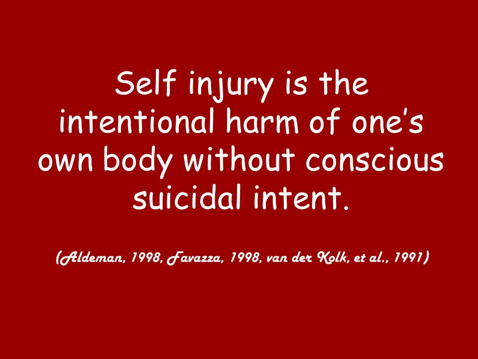 Self injury is the intentional harm of one's own body without conscious suicidal intent. (Aldeman, 1998, Favazza, 1998, van der Kolk, et al., 1991)