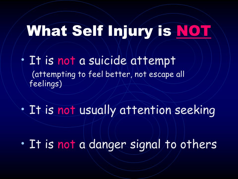 What Self Injury is NOT It is not a suicide attempt