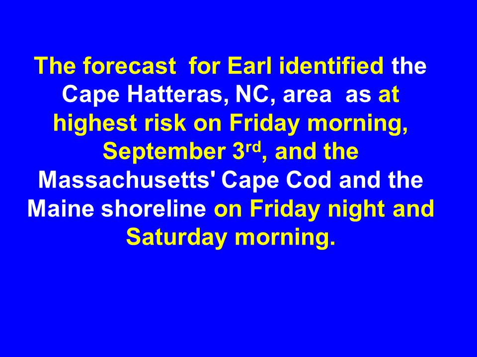 The forecast for Earl identified the Cape Hatteras, NC, area as at highest risk on Friday morning, September 3rd, and the Massachusetts Cape Cod and the Maine shoreline on Friday night and Saturday morning.