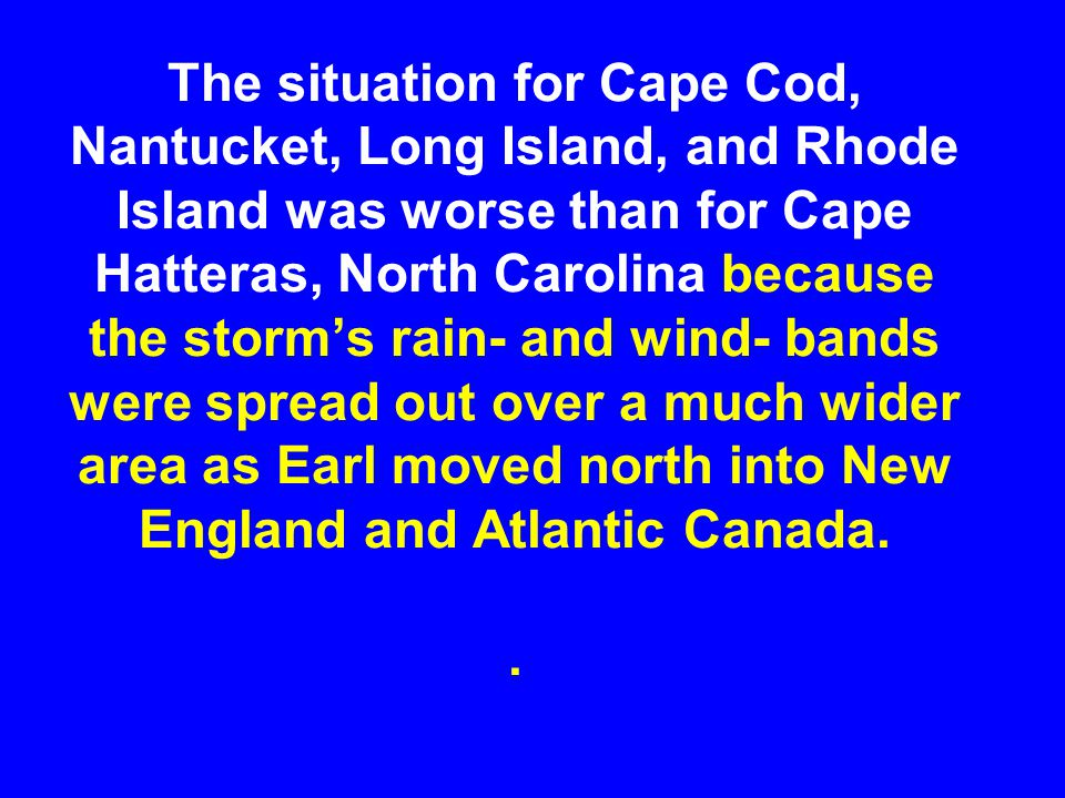 The situation for Cape Cod, Nantucket, Long Island, and Rhode Island was worse than for Cape Hatteras, North Carolina because the storm's rain- and wind- bands were spread out over a much wider area as Earl moved north into New England and Atlantic Canada.