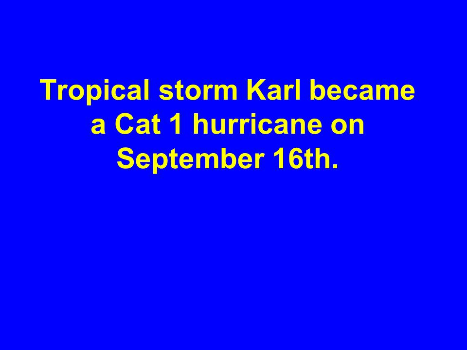 Tropical storm Karl became a Cat 1 hurricane on September 16th.