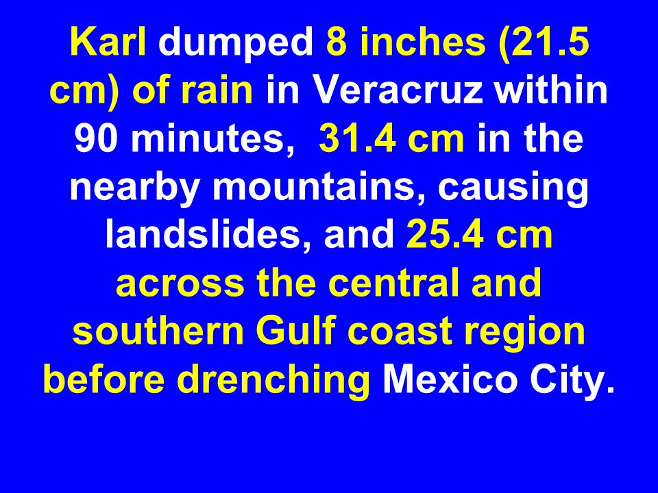 Karl dumped 8 inches (21.5 cm) of rain in Veracruz within 90 minutes, 31.4 cm in the nearby mountains, causing landslides, and 25.4 cm across the central and southern Gulf coast region before drenching Mexico City.