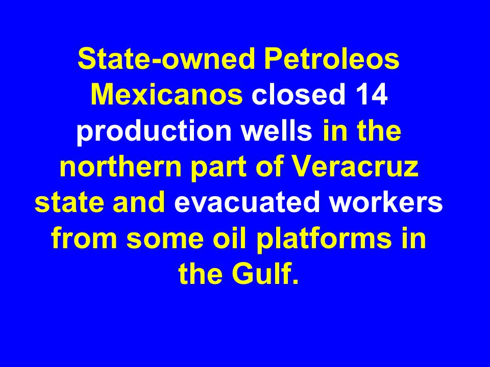 State-owned Petroleos Mexicanos closed 14 production wells in the northern part of Veracruz state and evacuated workers from some oil platforms in the Gulf.