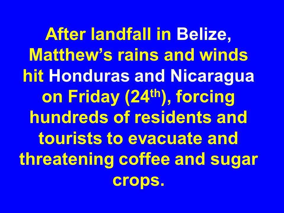 After landfall in Belize, Matthew's rains and winds hit Honduras and Nicaragua on Friday (24th), forcing hundreds of residents and tourists to evacuate and threatening coffee and sugar crops.
