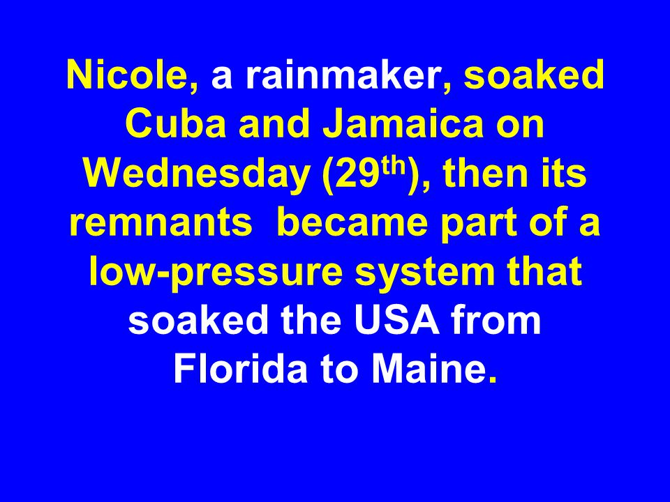 Nicole, a rainmaker, soaked Cuba and Jamaica on Wednesday (29th), then its remnants became part of a low-pressure system that soaked the USA from Florida to Maine.