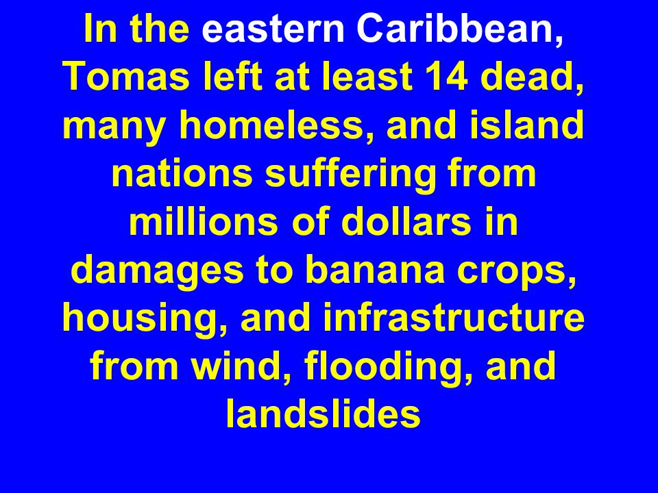 In the eastern Caribbean, Tomas left at least 14 dead, many homeless, and island nations suffering from millions of dollars in damages to banana crops, housing, and infrastructure from wind, flooding, and landslides