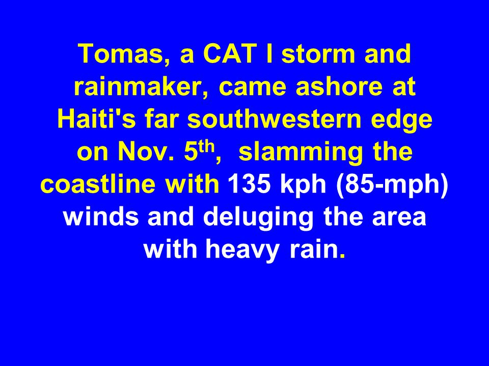 Tomas, a CAT I storm and rainmaker, came ashore at Haiti s far southwestern edge on Nov.