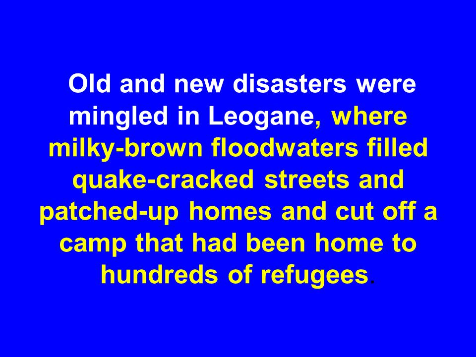 Old and new disasters were mingled in Leogane, where milky-brown floodwaters filled quake-cracked streets and patched-up homes and cut off a camp that had been home to hundreds of refugees.